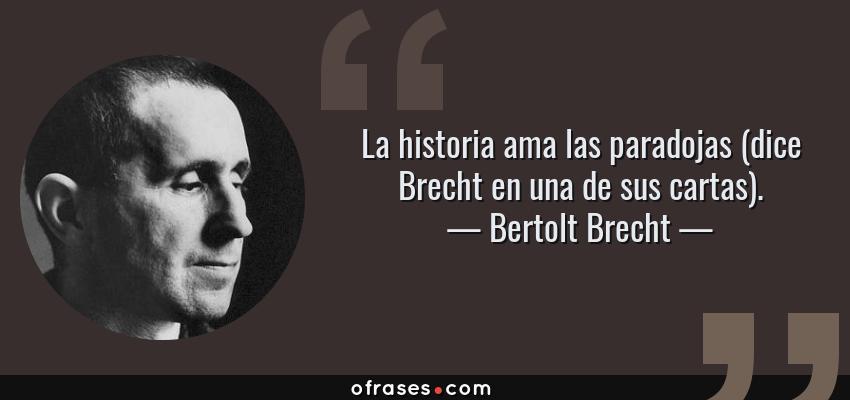 Frases de Bertolt Brecht - La historia ama las paradojas (dice Brecht en una de sus cartas).