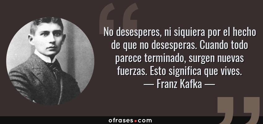 Frases de Franz Kafka - No desesperes, ni siquiera por el hecho de que no desesperas. Cuando todo parece terminado, surgen nuevas fuerzas. Esto significa que vives.