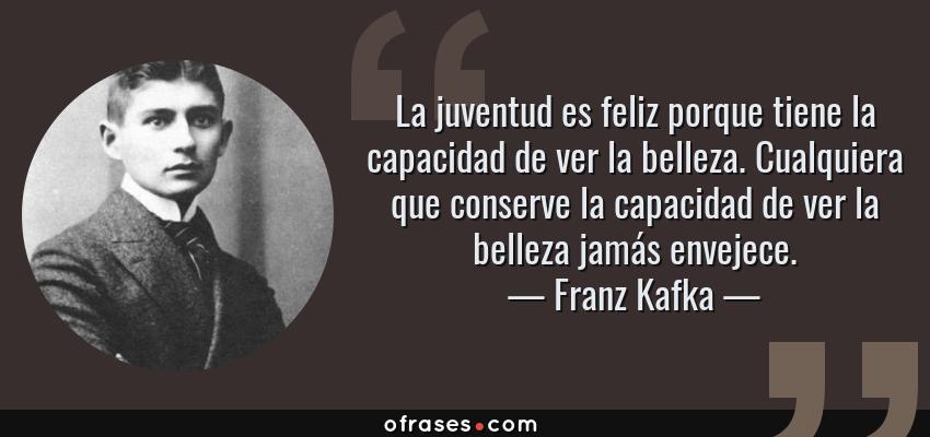 Frases de Franz Kafka - La juventud es feliz porque tiene la capacidad de ver la belleza. Cualquiera que conserve la capacidad de ver la belleza jamás envejece.