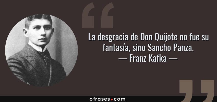 Frases de Franz Kafka - La desgracia de Don Quijote no fue su fantasía, sino Sancho Panza.