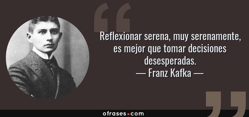 Frases de Franz Kafka - Reflexionar serena, muy serenamente, es mejor que tomar decisiones desesperadas.