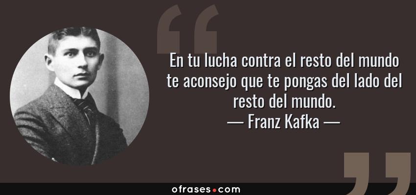 Frases de Franz Kafka - En tu lucha contra el resto del mundo te aconsejo que te pongas del lado del resto del mundo.