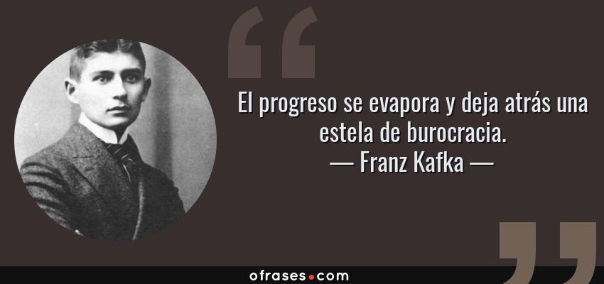 Frases de Franz Kafka - El progreso se evapora y deja atrás una estela de burocracia.