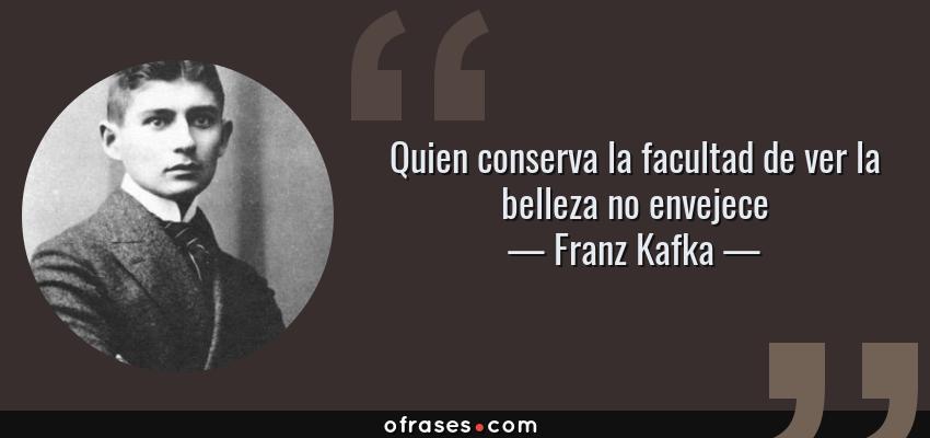 Frases de Franz Kafka - Quien conserva la facultad de ver la belleza no envejece