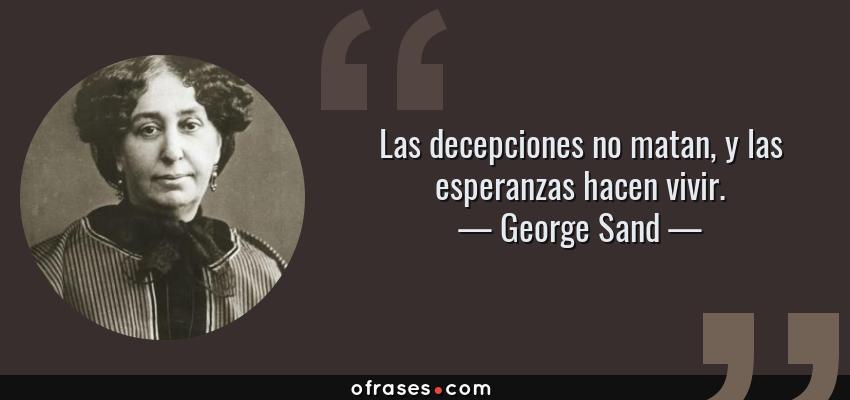 Frases de George Sand - Las decepciones no matan, y las esperanzas hacen vivir.