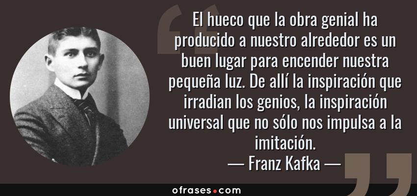 Frases de Franz Kafka - El hueco que la obra genial ha producido a nuestro alrededor es un buen lugar para encender nuestra pequeña luz. De allí la inspiración que irradian los genios, la inspiración universal que no sólo nos impulsa a la imitación.