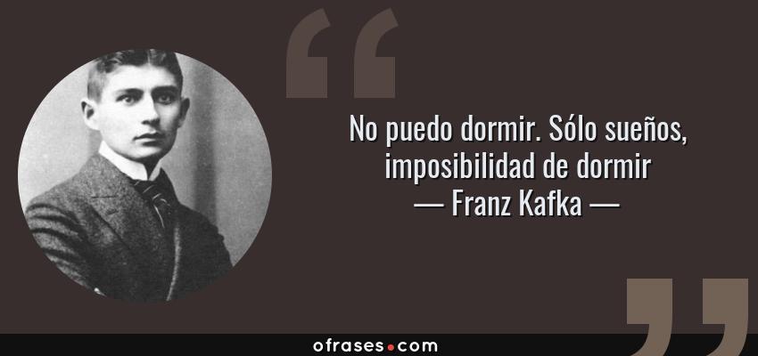 Frases de Franz Kafka - No puedo dormir. Sólo sueños, imposibilidad de dormir