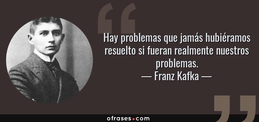 Frases de Franz Kafka - Hay problemas que jamás hubiéramos resuelto si fueran realmente nuestros problemas.