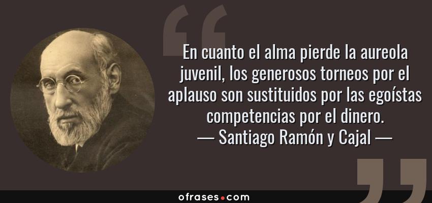 Frases de Santiago Ramón y Cajal - En cuanto el alma pierde la aureola juvenil, los generosos torneos por el aplauso son sustituidos por las egoístas competencias por el dinero.