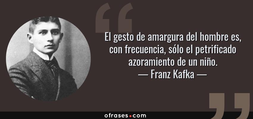 Frases de Franz Kafka - El gesto de amargura del hombre es, con frecuencia, sólo el petrificado azoramiento de un niño.