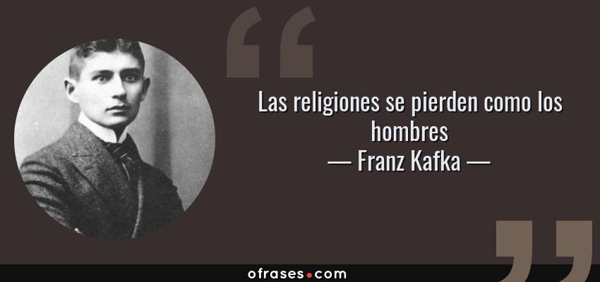 Franz Kafka Las Religiones Se Pierden Como Los Hombres
