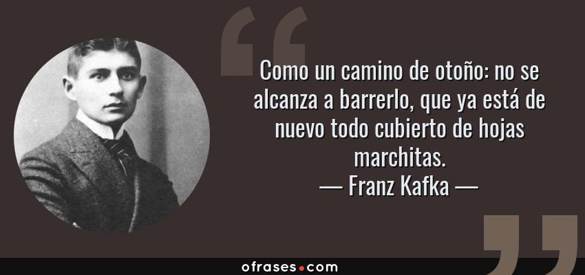 Frases de Franz Kafka - Como un camino de otoño: no se alcanza a barrerlo, que ya está de nuevo todo cubierto de hojas marchitas.