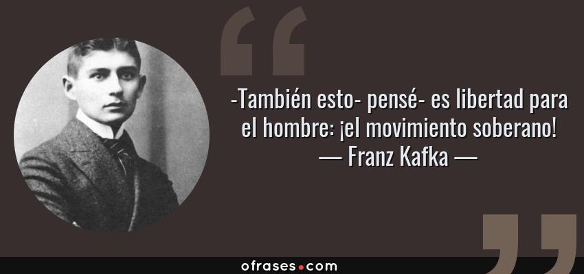 Frases de Franz Kafka - -También esto- pensé- es libertad para el hombre: ¡el movimiento soberano!