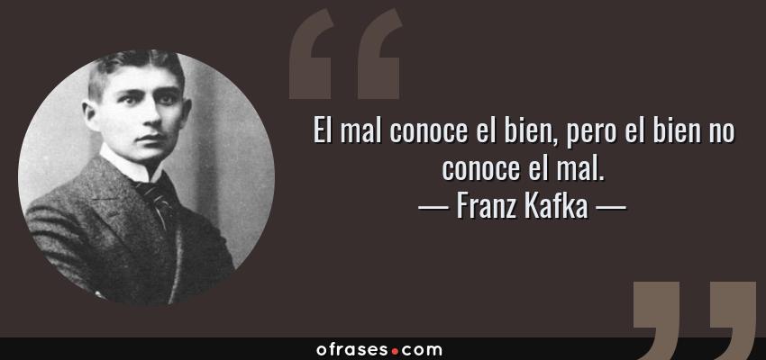 Frases de Franz Kafka - El mal conoce el bien, pero el bien no conoce el mal.