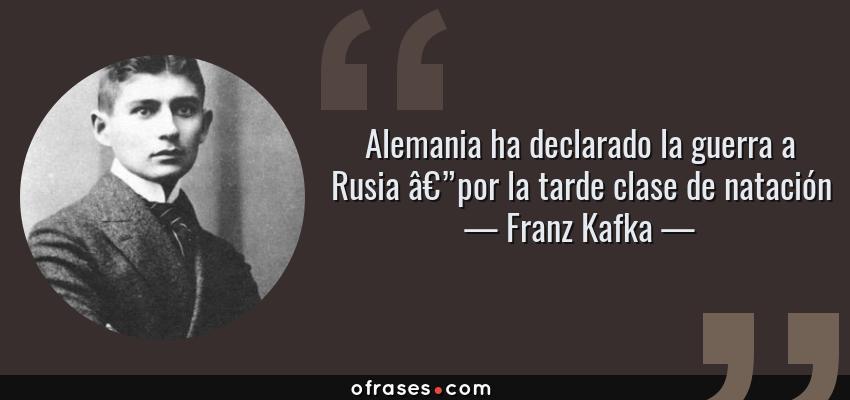 Frases de Franz Kafka - Alemania ha declarado la guerra a Rusia —por la tarde clase de natación