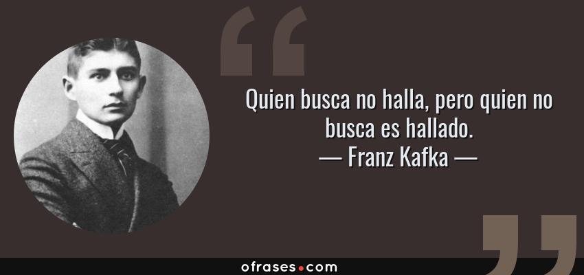 Frases de Franz Kafka - Quien busca no halla, pero quien no busca es hallado.