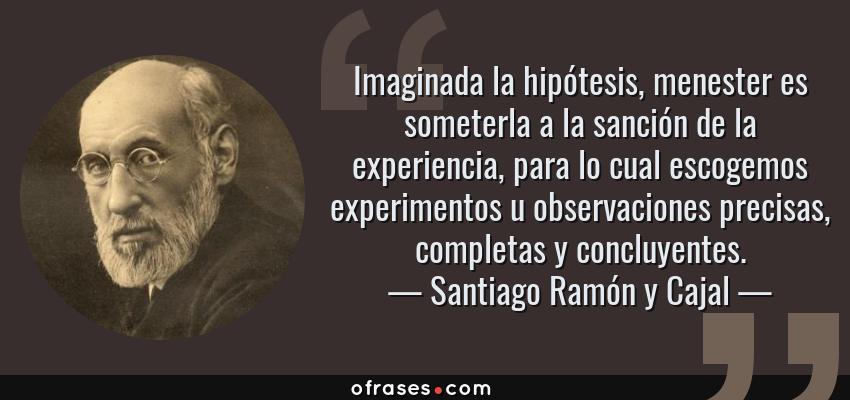 Frases de Santiago Ramón y Cajal - Imaginada la hipótesis, menester es someterla a la sanción de la experiencia, para lo cual escogemos experimentos u observaciones precisas, completas y concluyentes.