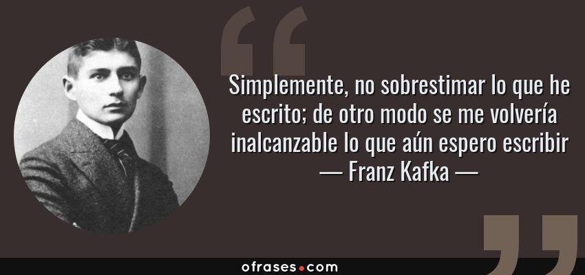 Frases de Franz Kafka - Simplemente, no sobrestimar lo que he escrito; de otro modo se me volvería inalcanzable lo que aún espero escribir