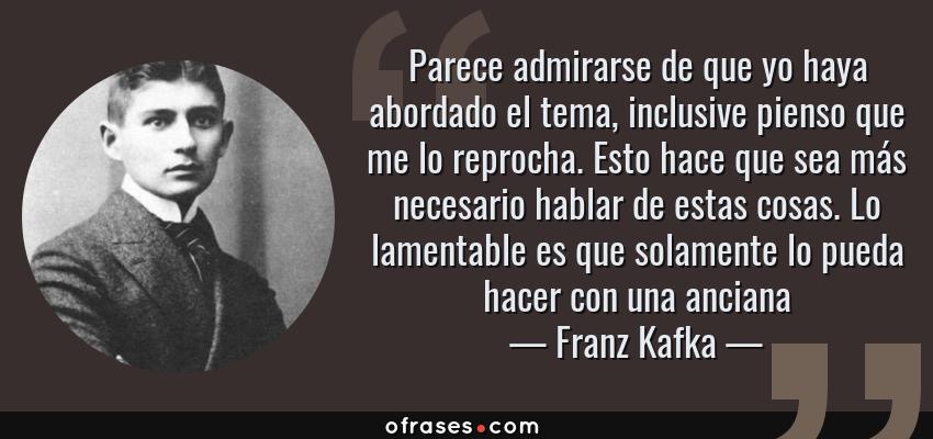Frases de Franz Kafka - Parece admirarse de que yo haya abordado el tema, inclusive pienso que me lo reprocha. Esto hace que sea más necesario hablar de estas cosas. Lo lamentable es que solamente lo pueda hacer con una anciana