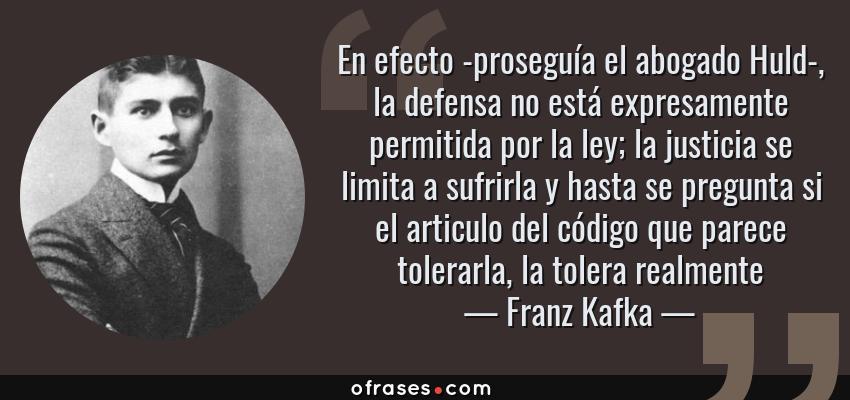 Frases de Franz Kafka - En efecto -proseguía el abogado Huld-, la defensa no está expresamente permitida por la ley; la justicia se limita a sufrirla y hasta se pregunta si el articulo del código que parece tolerarla, la tolera realmente
