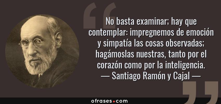 Frases de Santiago Ramón y Cajal - No basta examinar; hay que contemplar: impregnemos de emoción y simpatía las cosas observadas; hagámoslas nuestras, tanto por el corazón como por la inteligencia.