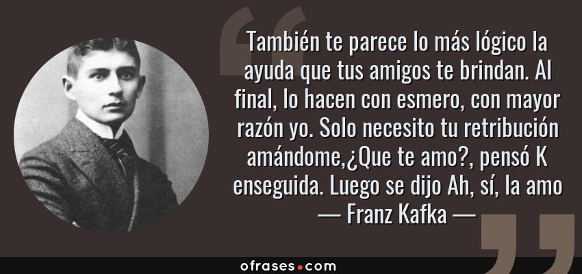Frases de Franz Kafka - También te parece lo más lógico la ayuda que tus amigos te brindan. Al final, lo hacen con esmero, con mayor razón yo. Solo necesito tu retribución amándome,¿Que te amo?, pensó K enseguida. Luego se dijo Ah, sí, la amo