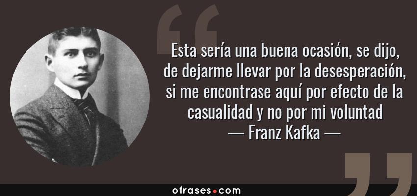 Frases de Franz Kafka - Esta sería una buena ocasión, se dijo, de dejarme llevar por la desesperación, si me encontrase aquí por efecto de la casualidad y no por mi voluntad