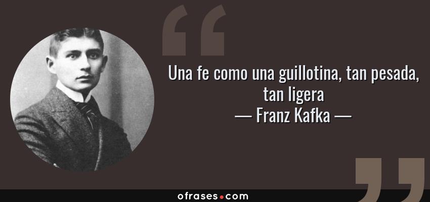Frases de Franz Kafka - Una fe como una guillotina, tan pesada, tan ligera