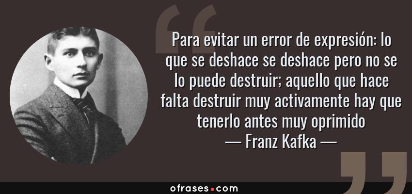 Frases de Franz Kafka - Para evitar un error de expresión: lo que se deshace se deshace pero no se lo puede destruir; aquello que hace falta destruir muy activamente hay que tenerlo antes muy oprimido