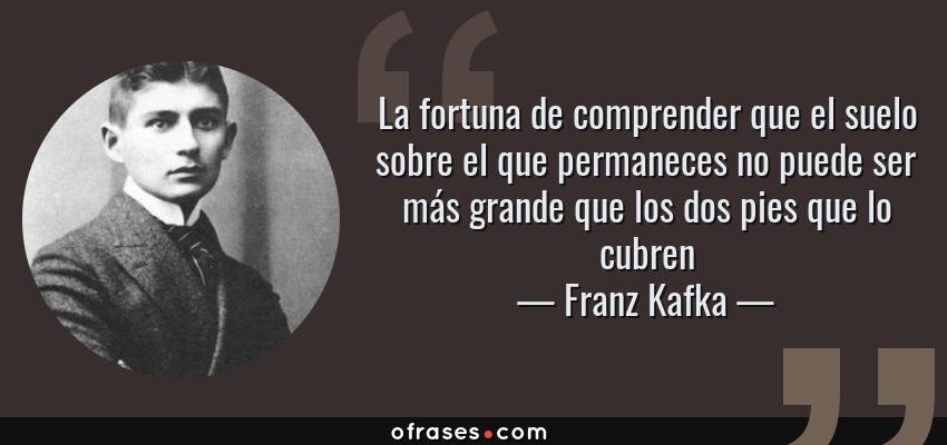 Frases de Franz Kafka - La fortuna de comprender que el suelo sobre el que permaneces no puede ser más grande que los dos pies que lo cubren