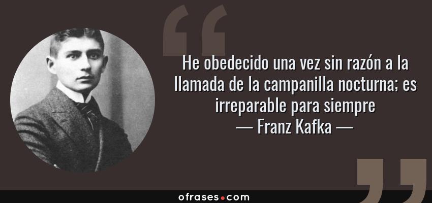 Franz Kafka He Obedecido Una Vez Sin Razón A La Llamada De