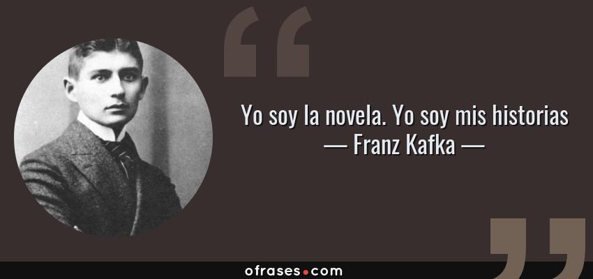 Frases de Franz Kafka - Yo soy la novela. Yo soy mis historias