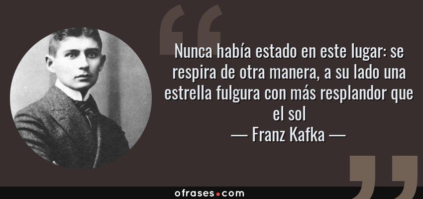 Frases de Franz Kafka - Nunca había estado en este lugar: se respira de otra manera, a su lado una estrella fulgura con más resplandor que el sol