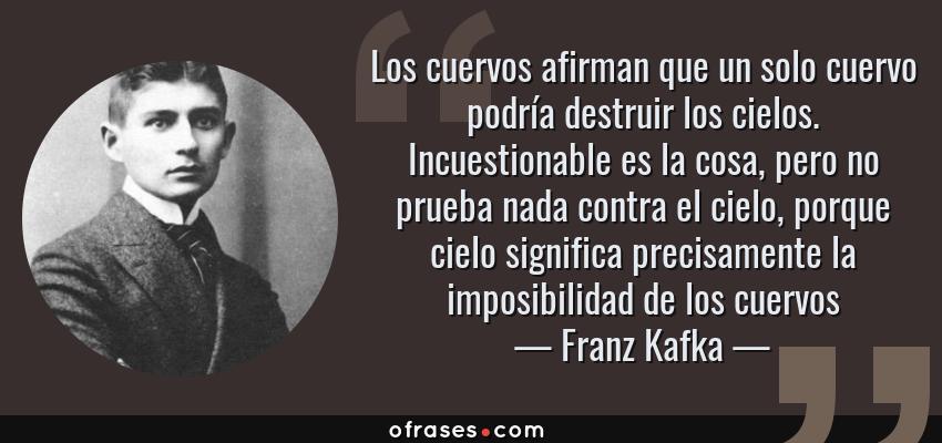 Frases de Franz Kafka - Los cuervos afirman que un solo cuervo podría destruir los cielos. Incuestionable es la cosa, pero no prueba nada contra el cielo, porque cielo significa precisamente la imposibilidad de los cuervos