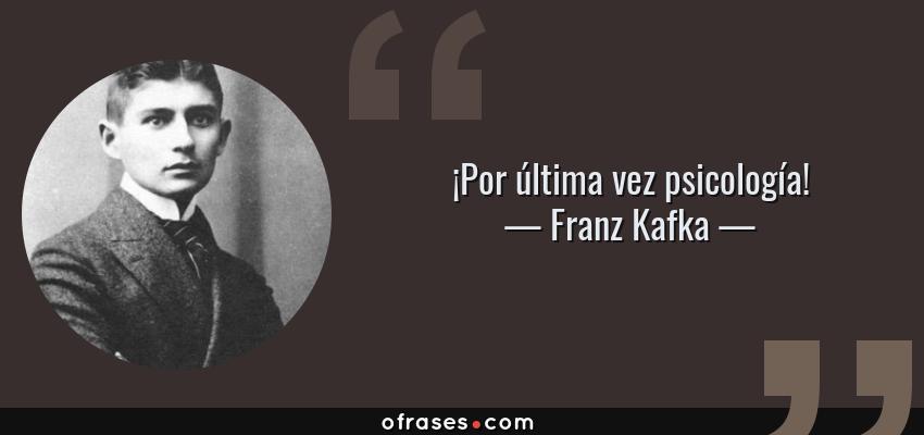 Frases de Franz Kafka - ¡Por última vez psicología!