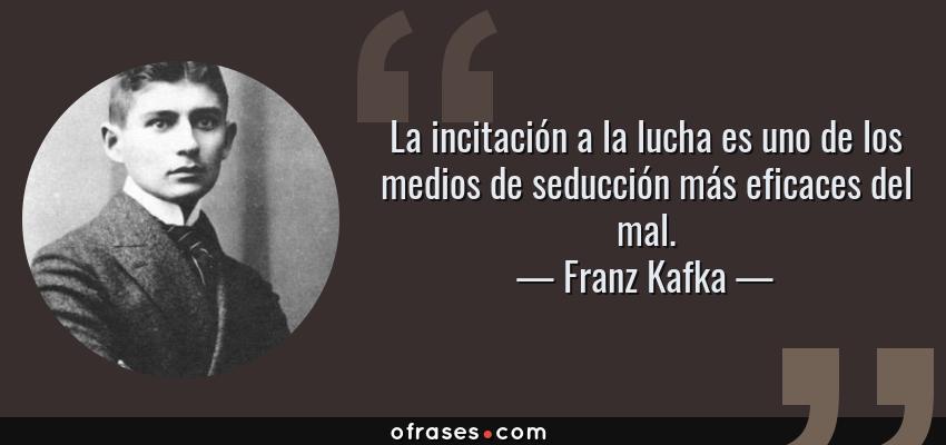 Frases de Franz Kafka - La incitación a la lucha es uno de los medios de seducción más eficaces del mal.