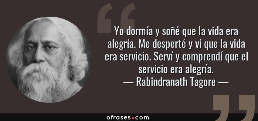 Frases de Rabindranath Tagore - Yo dormía y soñé que la vida era alegría. Me desperté y vi que la vida era servicio. Serví y comprendí que el servicio era alegría.