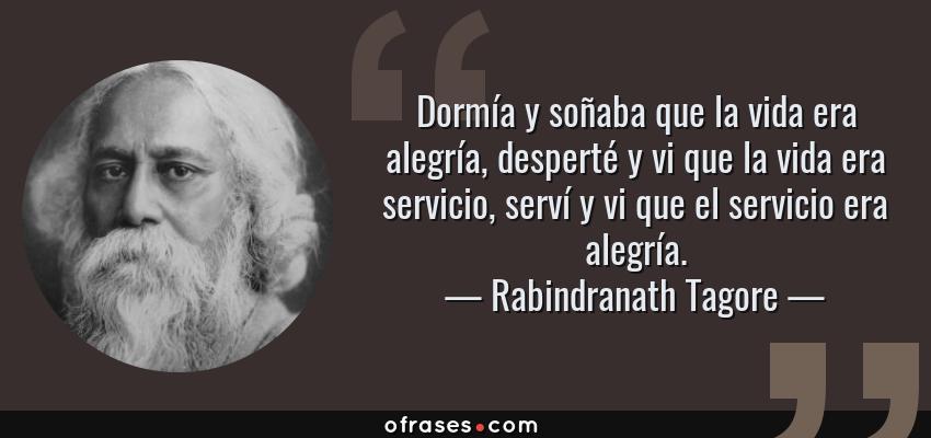 Frases de Rabindranath Tagore - Dormía y soñaba que la vida era alegría, desperté y vi que la vida era servicio, serví y vi que el servicio era alegría.