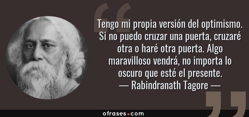 Frases de Rabindranath Tagore - Tengo mi propia versión del optimismo. Si no puedo cruzar una puerta, cruzaré otra o haré otra puerta. Algo maravilloso vendrá, no importa lo oscuro que esté el presente.