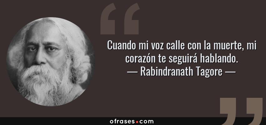 Frases de Rabindranath Tagore - Cuando mi voz calle con la muerte, mi corazón te seguirá hablando.