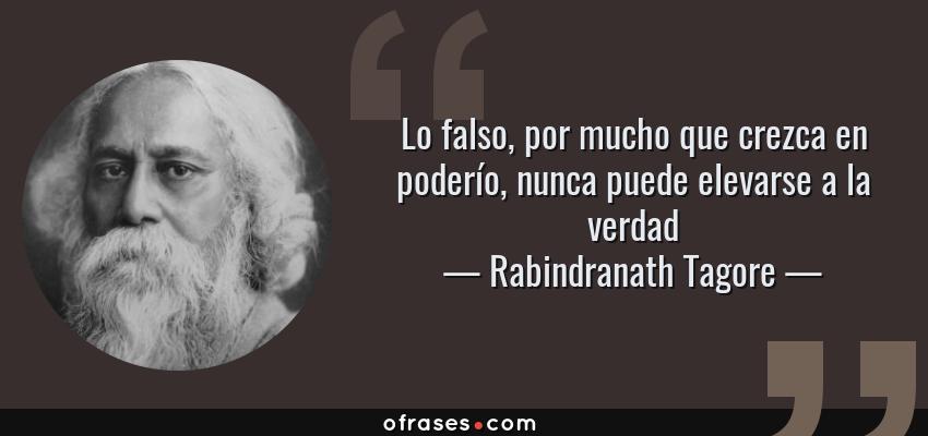 Frases de Rabindranath Tagore - Lo falso, por mucho que crezca en poderío, nunca puede elevarse a la verdad
