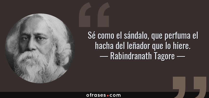 Frases de Rabindranath Tagore - Sé como el sándalo, que perfuma el hacha del leñador que lo hiere.