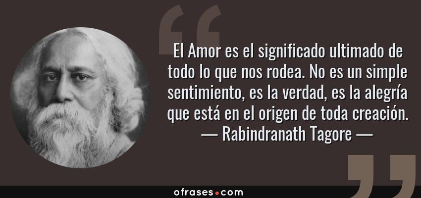Frases de Rabindranath Tagore - El Amor es el significado ultimado de todo lo que nos rodea. No es un simple sentimiento, es la verdad, es la alegría que está en el origen de toda creación.