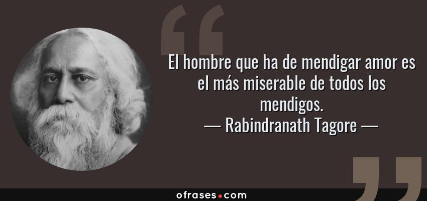 Frases de Rabindranath Tagore - El hombre que ha de mendigar amor es el más miserable de todos los mendigos.