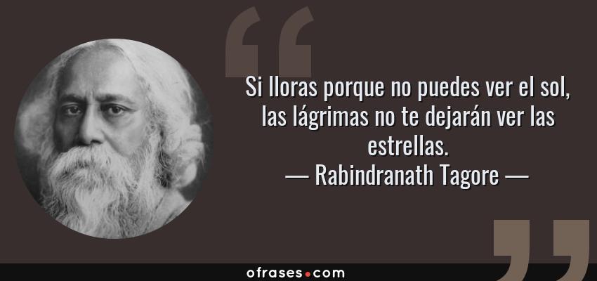 Frases de Rabindranath Tagore - Si lloras porque no puedes ver el sol, las lágrimas no te dejarán ver las estrellas.