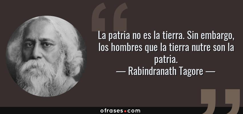 Frases de Rabindranath Tagore - La patria no es la tierra. Sin embargo, los hombres que la tierra nutre son la patria.