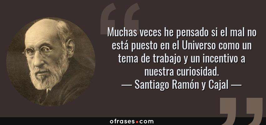 Frases de Santiago Ramón y Cajal - Muchas veces he pensado si el mal no está puesto en el Universo como un tema de trabajo y un incentivo a nuestra curiosidad.