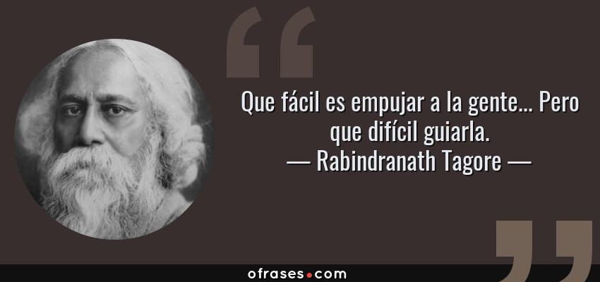 Frases de Rabindranath Tagore - Que fácil es empujar a la gente... Pero que difícil guiarla.
