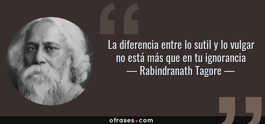 Frases de Rabindranath Tagore - La diferencia entre lo sutil y lo vulgar no está más que en tu ignorancia