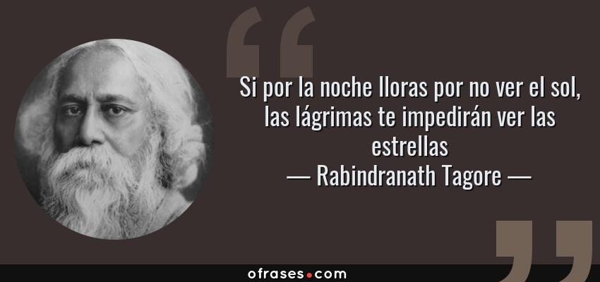Frases de Rabindranath Tagore - Si por la noche lloras por no ver el sol, las lágrimas te impedirán ver las estrellas